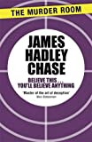 James Hadley Chase Believe This . . . You'll Believe Anything (Murder Room)