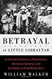 img - for Betrayal at Little Gibraltar: A German Fortress, a Treacherous American General, and the Battle to End World War I book / textbook / text book