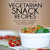 Vegetarian Snack Recipes: 30 Amazing Veggie Snack Recipes That Are Delicious and Perfect Crowd Pleasers for Parties: Essential Kitchen Series, Book 28 | [Heather Hope]