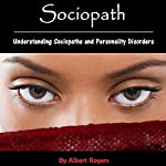 Sociopath: Understanding Sociopaths and Personality Disorders | Albert Rogers