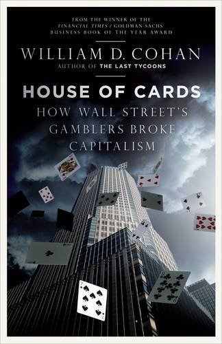 House of Cards: How Wall Street's Gamblers Broke Capitalism: The Fall of Bear Stearns and the Collapse of the Global Market by William D. Cohan (2009-03-05)