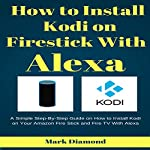 How to Install Kodi on Firestick with Alexa: A Simple Step-by-Step Guide on How to Install Kodi on Your Amazon Fire Stick and Fire TV with Alexa | Mark Diamond