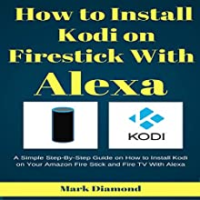 How to Install Kodi on Firestick with Alexa: A Simple Step-by-Step Guide on How to Install Kodi on Your Amazon Fire Stick and Fire TV with Alexa Audiobook by Mark Diamond Narrated by Douglas Birk
