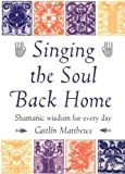 Singing the Soul Back Home: Shamanic Wisdom for Every Day