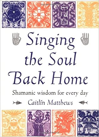 Singing the Soul Back Home: Shamanic Wisdom for Every Day written by Caitlin Matthews