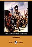 The Outcast Manufacturers (Dodo Press) (1409936759) by Fort, Charles