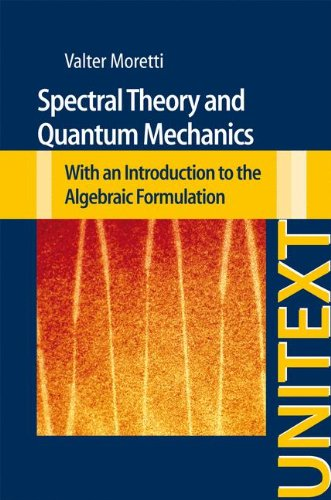 Spectral Theory And Quantum Mechanics: With An Introduction To The Algebraic Formulation (Unitext / La Matematica Per Il 3+2)