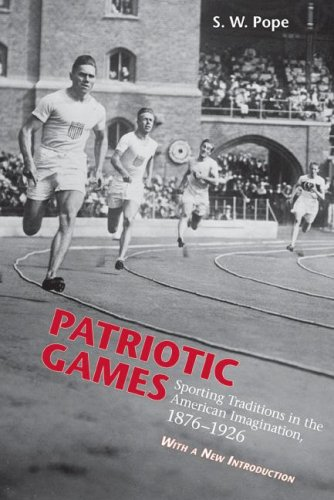 Patriotic Games: Sporting Tradition in the American Imagination, 1876-1926 (Sport and Popular Culture)