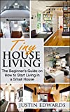 Tiny House Living: The Beginners Guide On How To Start Living In A Small House