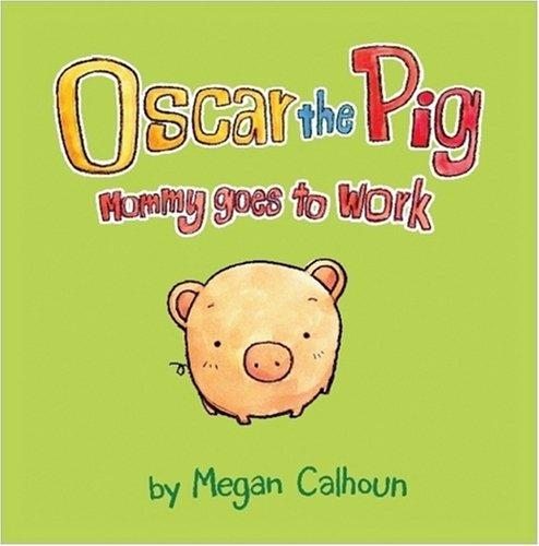 Oscar the Pig: Mommy Goes to Work - Megan Calhoun