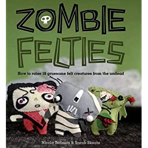 Zombie Felties: How to Raise 16 Gruesome Felt Creatures from the Undead