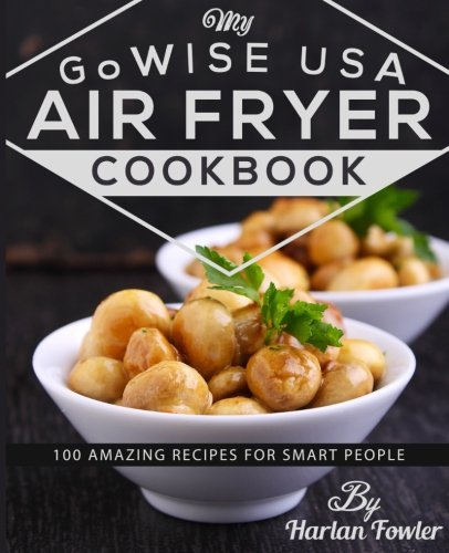 My GoWISE USA Air Fryer Cookbook: 100 Amazing Recipes for Smart People