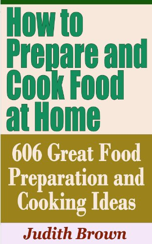 How To Prepare And Cook Food At Home - 606 Great Food Preparation And Cooking Ideas