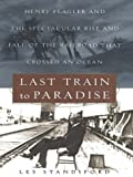 Last Train to Paradise: Henry Flagler and the Spectacular Rise and Fall of the Railroad That Crossed an Ocean (0786249439) by Standiford, Les