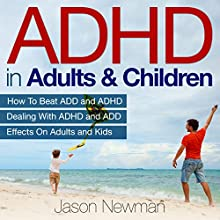 ADHD in Adults & Children: How to Beat ADD & ADHD Dealing with ADHD and ADD Effects on Adults and Kids (       UNABRIDGED) by Jason Newman Narrated by Wendy Brown