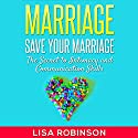 Marriage: Save Your Marriage: The Secret to Intimacy and Communication Skills Audiobook by Lisa Robinson Narrated by Martin James