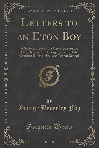 Letters to an Eton Boy: A Selection From the Correspondence, Etc;, Received by George Beverley Fitz Grannet During His Last Year at School (Classic Reprint)