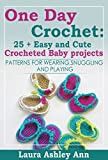 One Day Crochet:25 + Easy and Cute Baby Crocheted Projects: PATTERNS FOR WEARING SNUGGLING AND PLAYING
