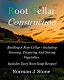 Root Cellar Construction: Building A Root Cellar - Including Growing Preparing And Storing Vegetables. Includes Tasty Root-Soup Recipes! (English Edition)
