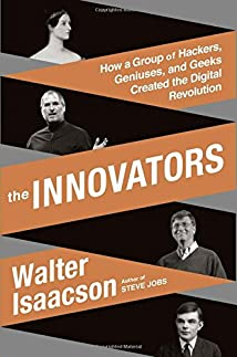 The Innovators: How a Group of Hackers Geniuses and Geeks Created the Digital Revolution