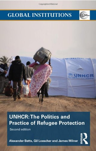 The United Nations High Commissioner for Refugees (UNHCR): The Politics and Practice of Refugee Protection (Global Insti