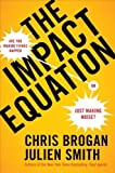The Impact Equation: Are You Making Things Happen or Just Making Noise? by Brogan, Chris, Smith, Julien (10/25/2012)