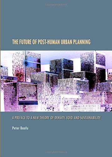 The Future of Post-Human Urban Planning: A Preface to a New Theory of Density, Void, and Sustainability by Peter Baofu (2009-06-01)