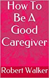 How To Be A Good Caregiver