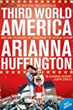 Third World America: How Our Politicians Are Abandoning the Ordinary Citizen. by Arianna Huffington