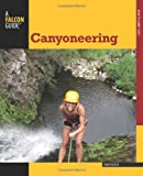 Canyoneering, 2nd: A Guide to Techniques for Wet and Dry Canyons (How To Climb Series)