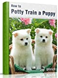 How To Potty Train A Puppy: Your Puppy Training Manual