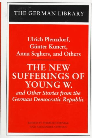 The New Sufferings of Young W.: Ulrich Plenzdorf, Gunter Kunert, Anna Seghers, and Others: and Other Stories from the German Democratic Republic
