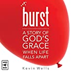 Burst: A Story of God's Grace When Life Falls Apart | Kevin Wells