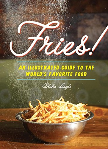 Fries!: An Illustrated Guide to the World's Favorite Food by Blake Lingle