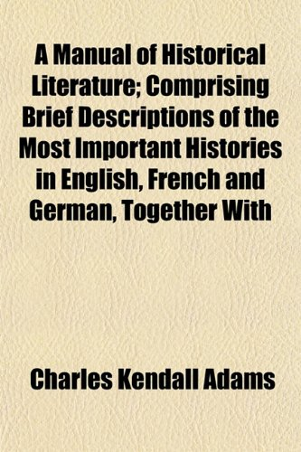 A Manual of Historical Literature; Comprising Brief Descriptions of the Most Important Histories in English, French and German, Together With