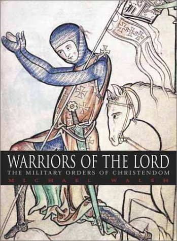 Warriors of the Lord: The Military Orders of Christendom, Michael J. Walsh