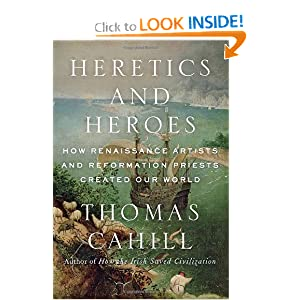 Heretics and Heroes: How Renaissance Artists and Reformation Priests Created Our World (Hinges of History) by Thomas Cahill