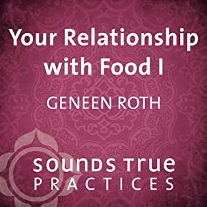 Your Relationship with Food, Vol. I: An Embodiment Meditation | [Geneen Roth]