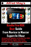 Alfred May Kindle Fire HDX User Guide From Novice to Master Expert in 1 Hour (Unleash the Mastery of Kindle Fire HDX: Getting Started, Apps, User tricks, Google play and Third-party games)