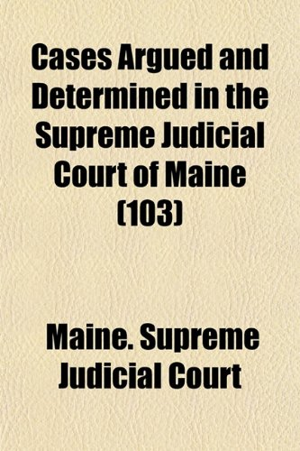 Cases Argued and Determined in the Supreme Judicial Court of Maine (Volume 103)