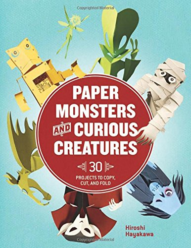 Paper Monsters and Curious Creatures: 30 Projects to Copy, Cut, and Fold