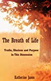 The Breath of Life: Truths, Illusions and Purpose in This Dimension