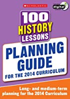 100 History Lessons: Planning Guide (100 Lessons - 2014 Curriculum)