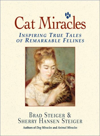 Cat Miracles : Inspiring True Tales of Remarkable Felines, BRAD STEIGER, SHERRY HANSEN STEIGER