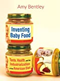 Inventing Baby Food: Taste, Health, and the Industrialization of the American Diet (California Studies in Food and Culture)