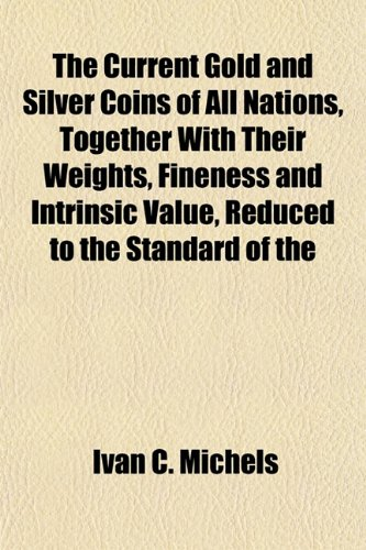 The Current Gold and Silver Coins of All Nations, Together With Their Weights, Fineness and Intrinsic Value, Reduced to the Standard of the