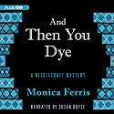 And Then You Dye: A Needlecraft Mystery, Book 16 Audiobook by Monica Ferris Narrated by Susan Boyce