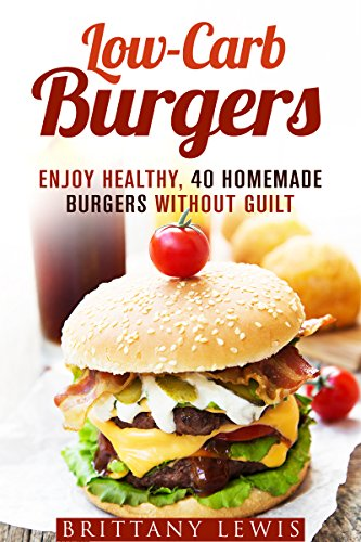 Low-Carb Burgers: Enjoy Healthy, 40 Homemade Burgers Without Guilt (Camping & Smoker Recipes) by Brittany Lewis