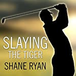 Slaying the Tiger: A Year Inside the Ropes on the New PGA Tour | Shane Ryan
