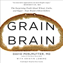 Grain Brain: The Surprising Truth About Wheat, Carbs, and Sugar - Your Brain's Silent Killers (       UNABRIDGED) by David Perlmutter, Kristin Loberg Narrated by Peter Ganim